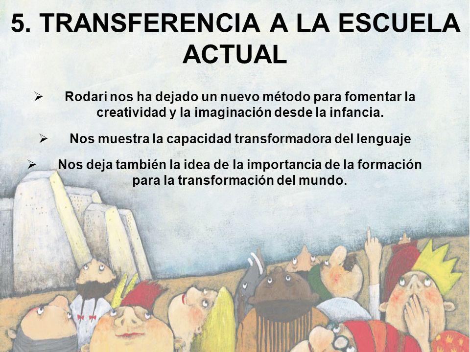 5. TRANSFERENCIA A LA ESCUELA ACTUAL Rodari nos ha dejado un nuevo método para fomentar la creatividad y la imaginación desde la infancia. Nos muestra