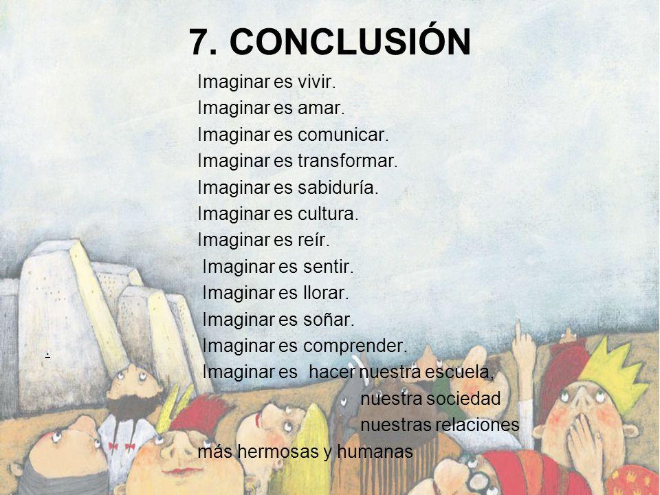 7. CONCLUSIÓN Imaginar es vivir. Imaginar es amar. Imaginar es comunicar. Imaginar es transformar. Imaginar es sabiduría. Imaginar es cultura. Imagina