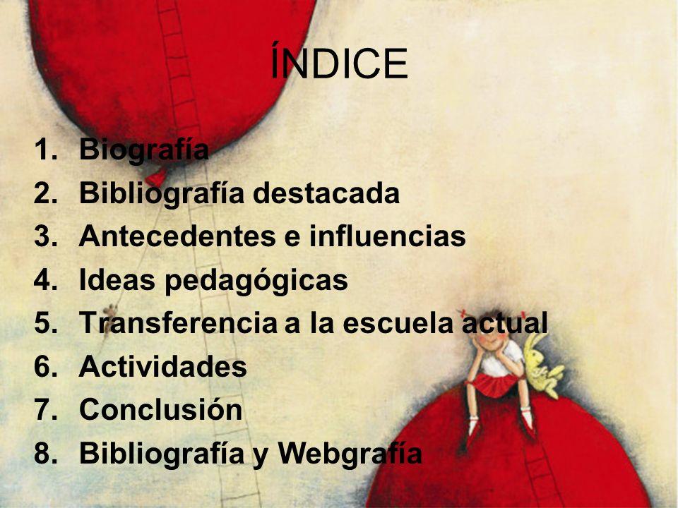 ÍNDICE 1.Biografía 2.Bibliografía destacada 3.Antecedentes e influencias 4.Ideas pedagógicas 5.Transferencia a la escuela actual 6.Actividades 7.Concl