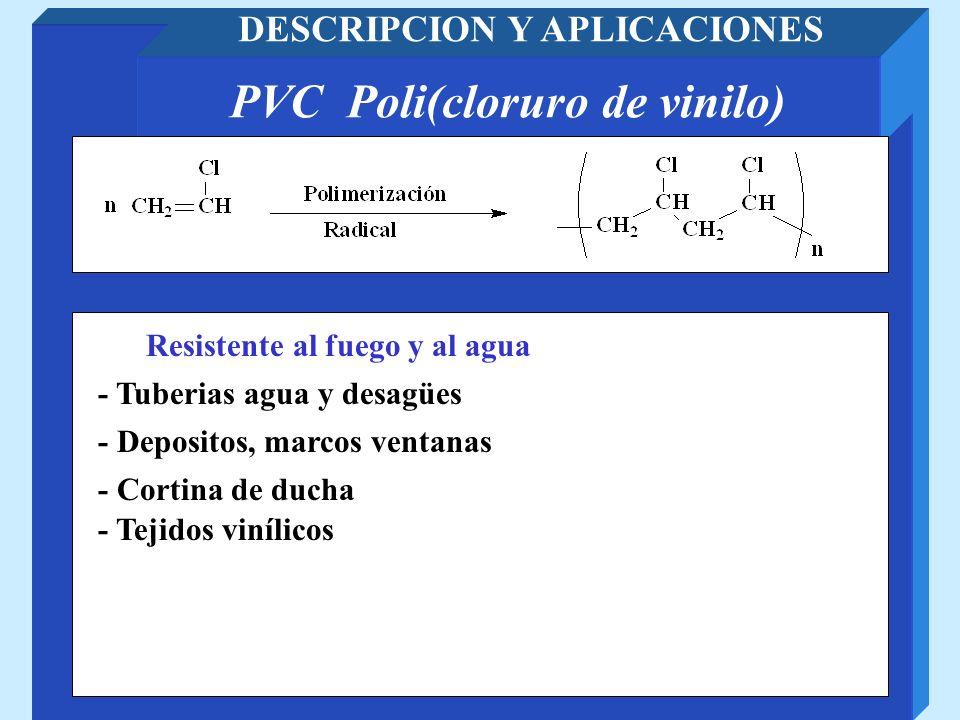 PVC Poli(cloruro de vinilo) DESCRIPCION Y APLICACIONES - Tuberias agua y desagües - Depositos, marcos ventanas Resistente al fuego y al agua - Cortina
