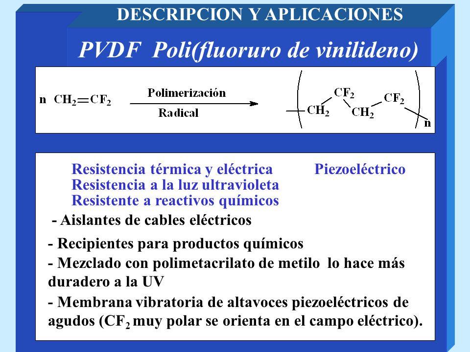 PVDF Poli(fluoruro de vinilideno) DESCRIPCION Y APLICACIONES - Aislantes de cables eléctricos - Recipientes para productos químicos Resistencia térmic