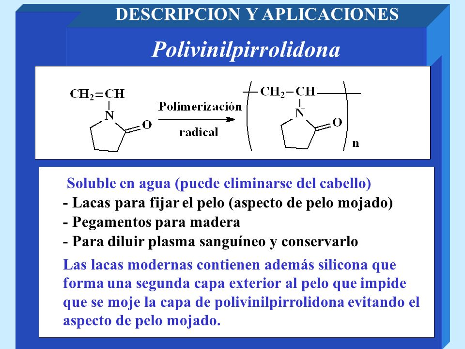 Polivinilpirrolidona DESCRIPCION Y APLICACIONES - Pegamentos para madera Soluble en agua (puede eliminarse del cabello) - Lacas para fijar el pelo (as