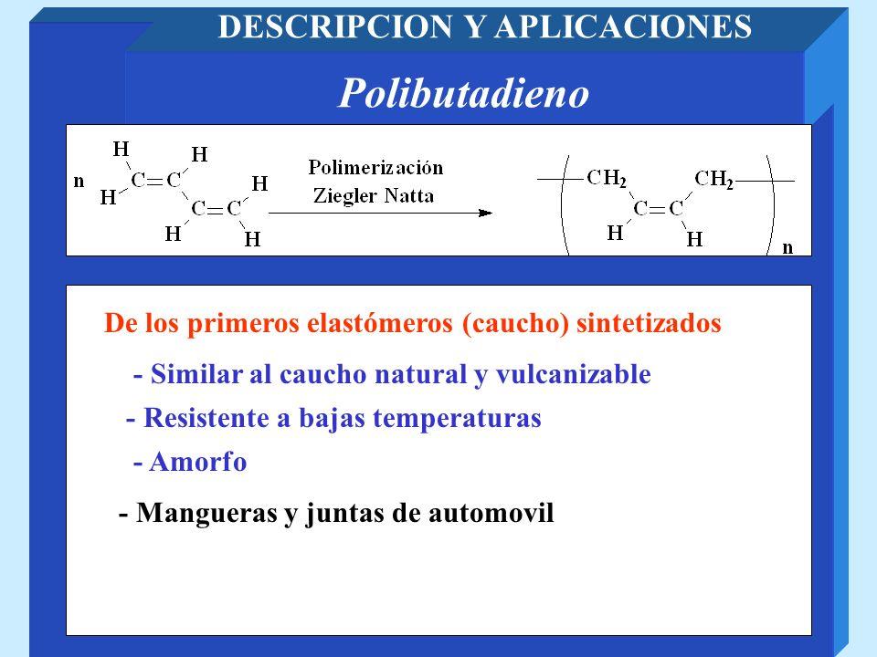 Polibutadieno DESCRIPCION Y APLICACIONES De los primeros elastómeros (caucho) sintetizados - Mangueras y juntas de automovil - Similar al caucho natur