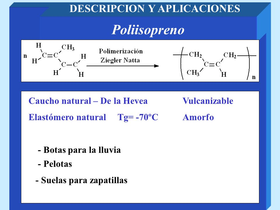 Poliisopreno DESCRIPCION Y APLICACIONES Caucho natural – De la Hevea - Pelotas Elastómero natural Tg= -70ºC Vulcanizable - Botas para la lluvia - Suel