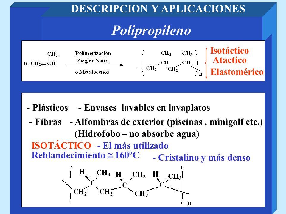 Polipropileno DESCRIPCION Y APLICACIONES Isotáctico Atactico - Elastómero (Goma como el caucho) -Los bloques isotácticos mantienen unidos grupos de cadenas dándole mayor resistencia (sin entrecruzamiento) ATACTICO – Menos utilizado Copolímero en bloques isotáctios y atácticos Elastomérico ELASTOMERICO – Elastómero termoplástico
