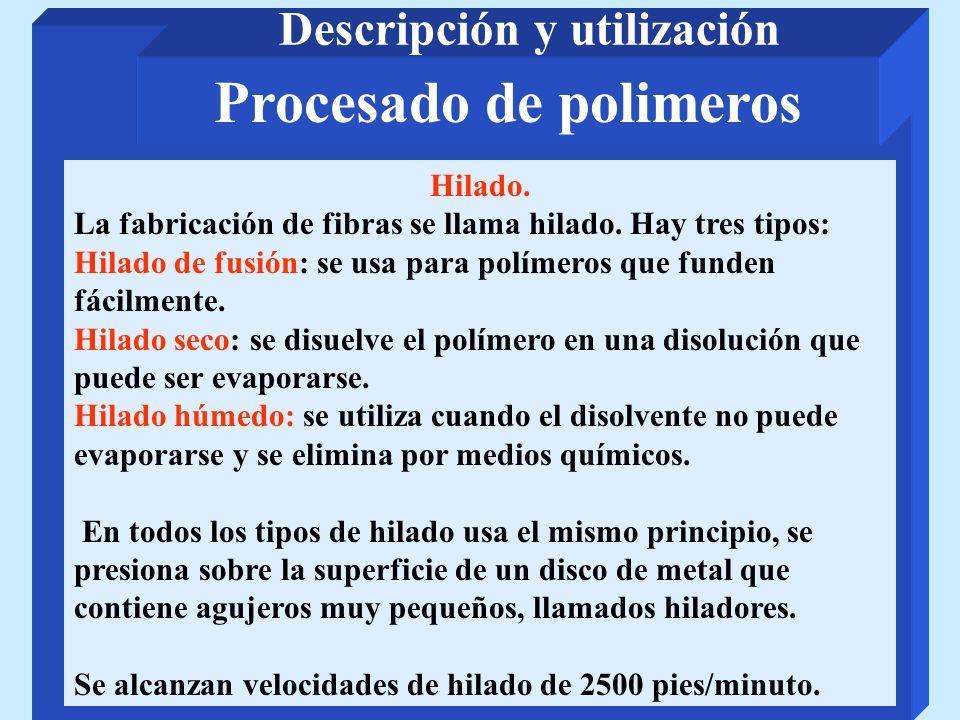 Procesado de polimeros Descripción y utilización Hilado. La fabricación de fibras se llama hilado. Hay tres tipos: Hilado de fusión: se usa para polím