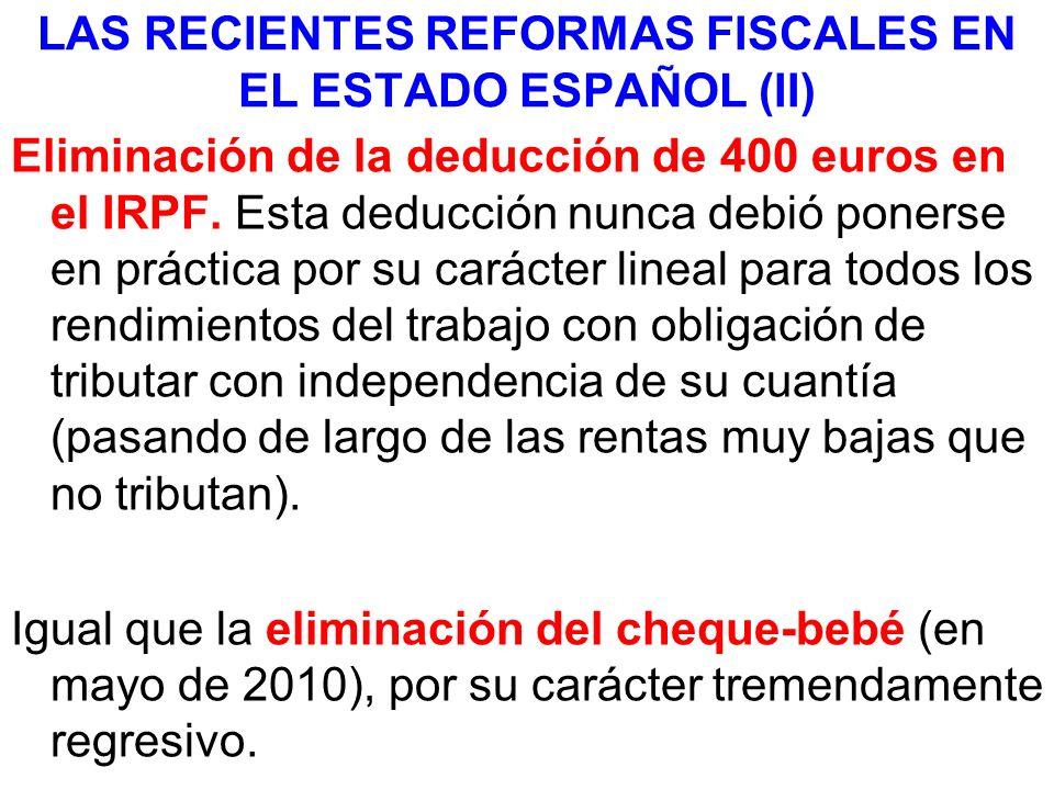 LAS RECIENTES REFORMAS FISCALES EN EL ESTADO ESPAÑOL (II) Eliminación de la deducción de 400 euros en el IRPF. Esta deducción nunca debió ponerse en p