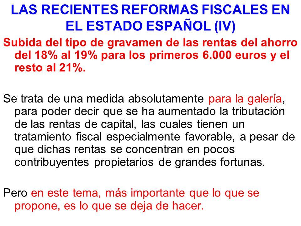 LAS RECIENTES REFORMAS FISCALES EN EL ESTADO ESPAÑOL (IV) Subida del tipo de gravamen de las rentas del ahorro del 18% al 19% para los primeros 6.000 euros y el resto al 21%.