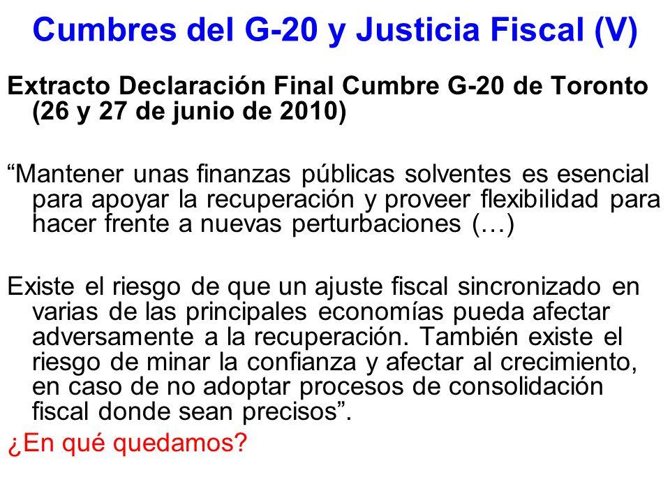 Cumbres del G-20 y Justicia Fiscal (V) Extracto Declaración Final Cumbre G-20 de Toronto (26 y 27 de junio de 2010) Mantener unas finanzas públicas solventes es esencial para apoyar la recuperación y proveer flexibilidad para hacer frente a nuevas perturbaciones (…) Existe el riesgo de que un ajuste fiscal sincronizado en varias de las principales economías pueda afectar adversamente a la recuperación.