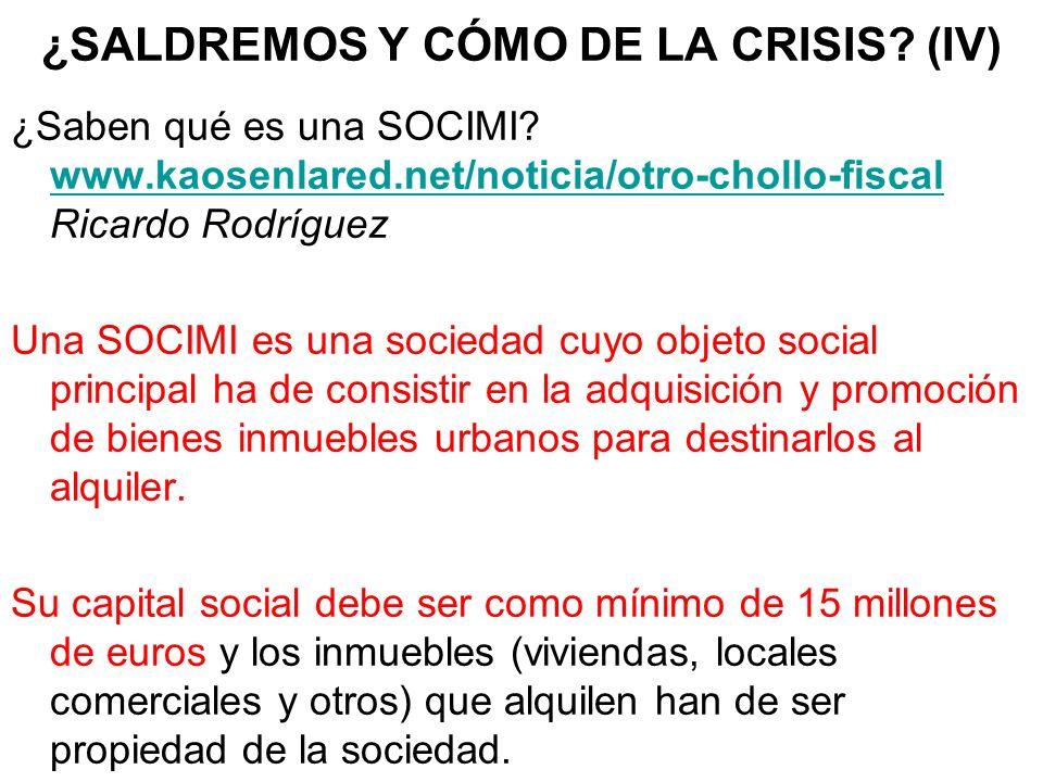 ¿SALDREMOS Y CÓMO DE LA CRISIS? (IV) ¿Saben qué es una SOCIMI? www.kaosenlared.net/noticia/otro-chollo-fiscal Ricardo Rodríguez www.kaosenlared.net/no