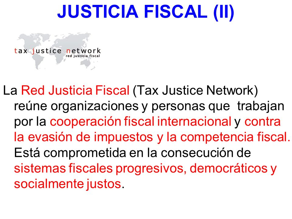 JUSTICIA FISCAL (II) La Red Justicia Fiscal (Tax Justice Network) reúne organizaciones y personas que trabajan por la cooperación fiscal internacional