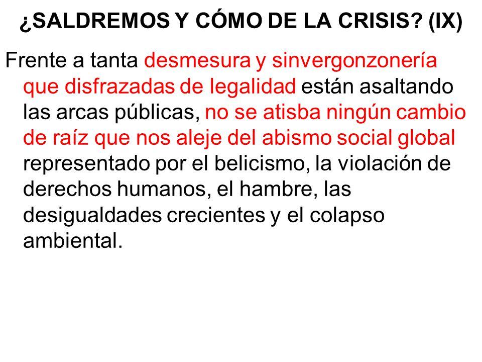 ¿SALDREMOS Y CÓMO DE LA CRISIS? (IX) Frente a tanta desmesura y sinvergonzonería que disfrazadas de legalidad están asaltando las arcas públicas, no s