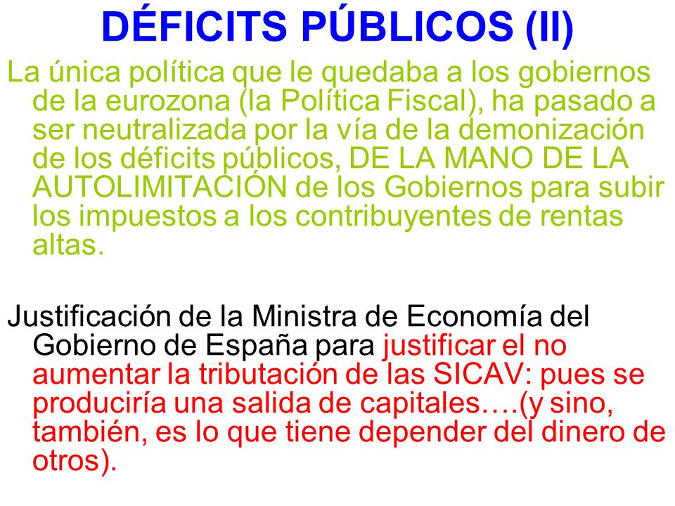 DÉFICITS PÚBLICOS (II) La única política que le quedaba a los gobiernos de la eurozona (la Política Fiscal), ha pasado a ser neutralizada por la vía de la demonización de los déficits públicos, DE LA MANO DE LA AUTOLIMITACIÓN de los Gobiernos para subir los impuestos a los contribuyentes de rentas altas.