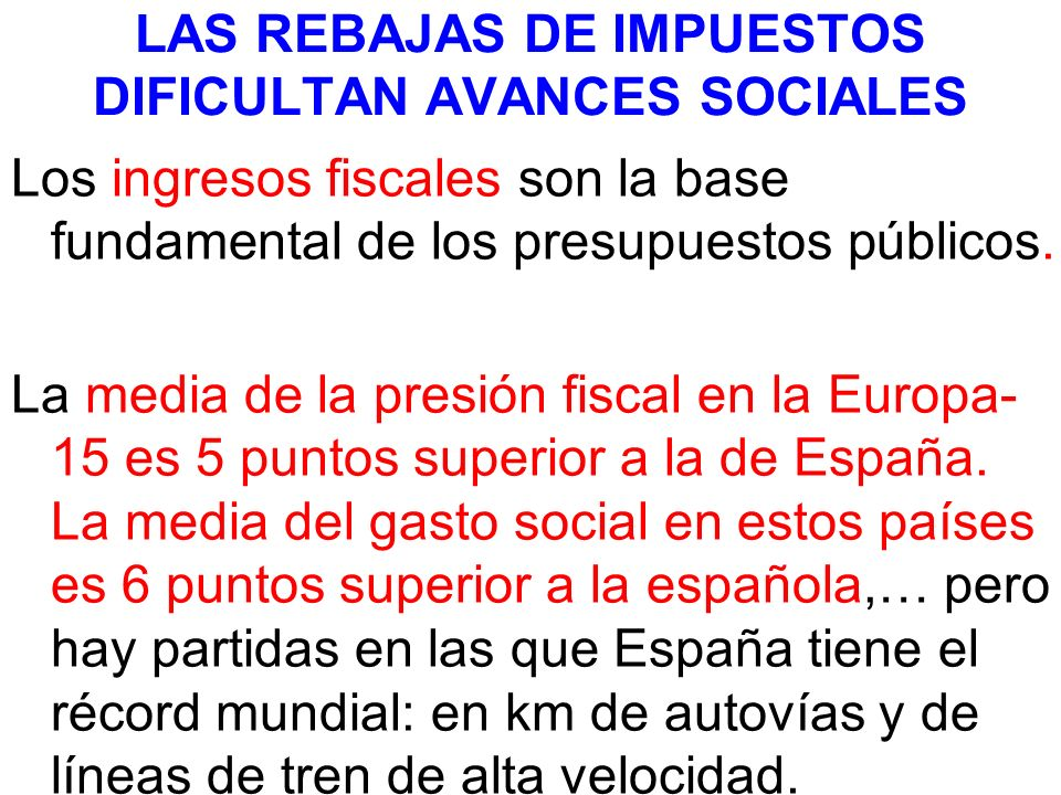 LAS REBAJAS DE IMPUESTOS DIFICULTAN AVANCES SOCIALES Los ingresos fiscales son la base fundamental de los presupuestos públicos. La media de la presió