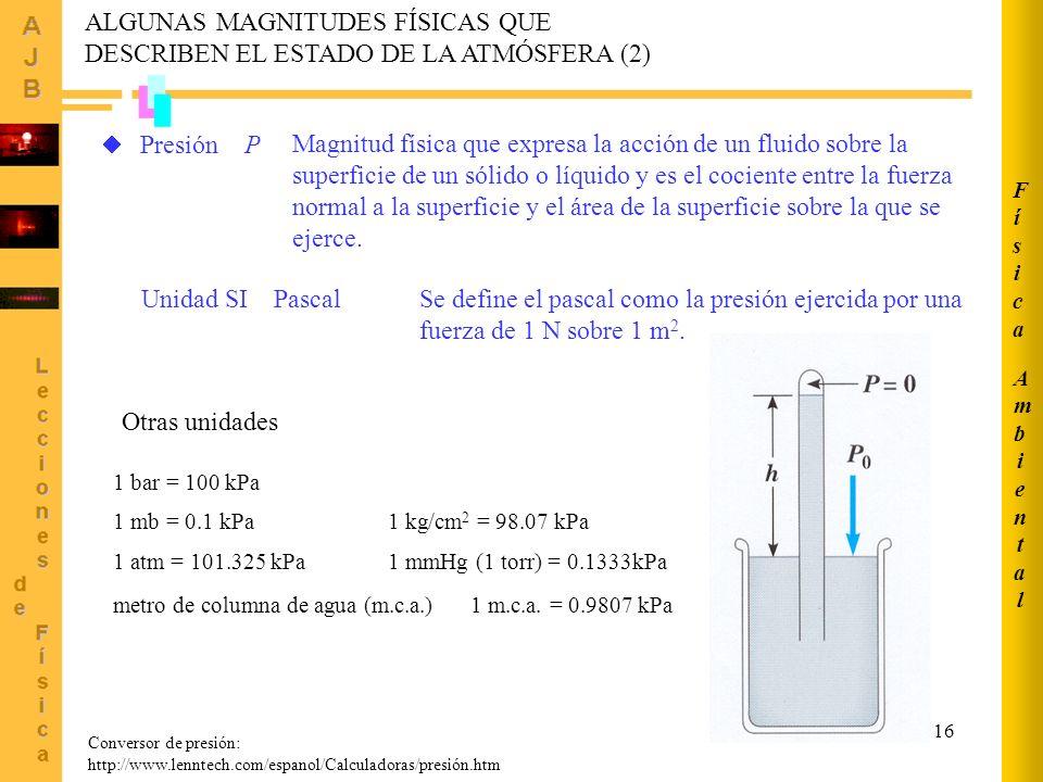 16 ALGUNAS MAGNITUDES FÍSICAS QUE DESCRIBEN EL ESTADO DE LA ATMÓSFERA (2) Conversor de presión: http://www.lenntech.com/espanol/Calculadoras/presión.htm Presión P Magnitud física que expresa la acción de un fluido sobre la superficie de un sólido o líquido y es el cociente entre la fuerza normal a la superficie y el área de la superficie sobre la que se ejerce.