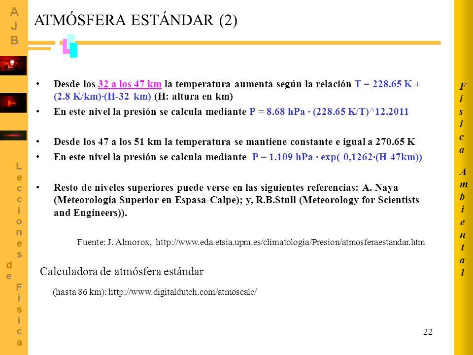 22 ATMÓSFERA ESTÁNDAR (2) Desde los 32 a los 47 km la temperatura aumenta según la relación T = 228.65 K + (2.8 K/km)·(H-32 km) (H: altura en km) En este nivel la presión se calcula mediante P = 8.68 hPa · (228.65 K/T)^12.2011 Desde los 47 a los 51 km la temperatura se mantiene constante e igual a 270.65 K En este nivel la presión se calcula mediante P = 1.109 hPa · exp(-0,1262·(H-47km)) Resto de niveles superiores puede verse en las siguientes referencias: A.