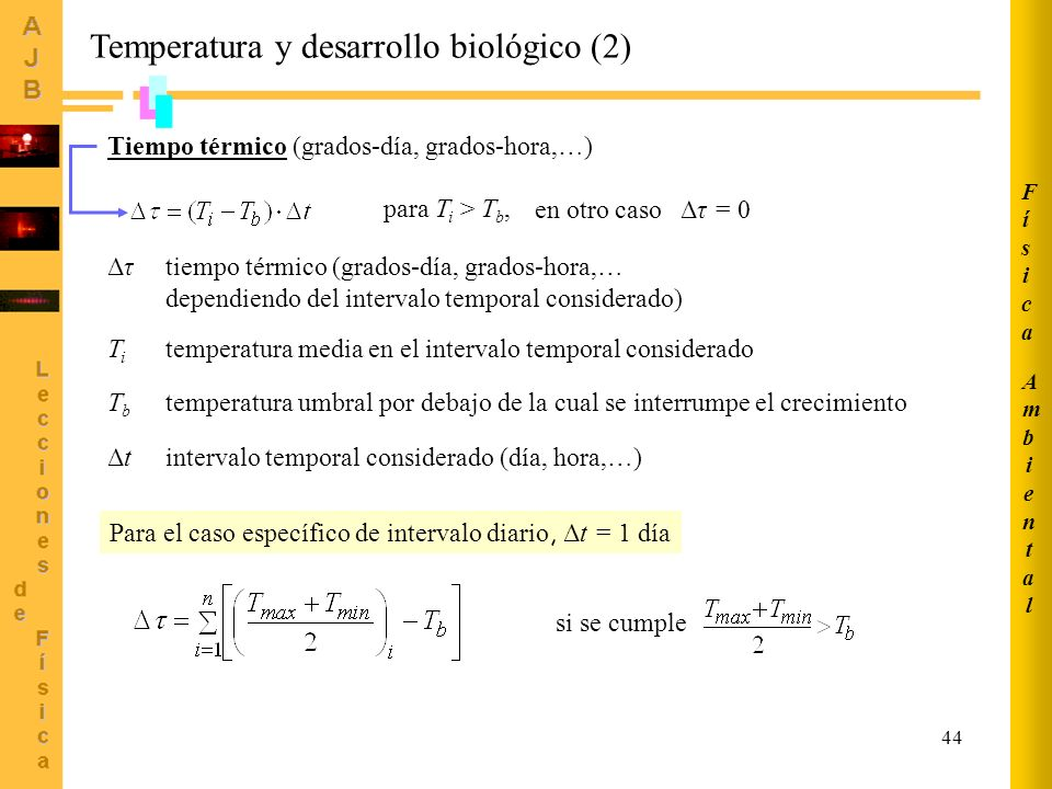 44 Temperatura y desarrollo biológico (2) Tiempo térmico (grados-día, grados-hora,…) para T i > T b, en otro caso Δτ = 0 ΔτΔτtiempo térmico (grados-día, grados-hora,… dependiendo del intervalo temporal considerado) temperatura media en el intervalo temporal consideradoTiTi temperatura umbral por debajo de la cual se interrumpe el crecimientoTbTb ΔtΔtintervalo temporal considerado (día, hora,…) Para el caso específico de intervalo diario, Δt = 1 día si se cumple AmbientalAmbiental FísicaFísica