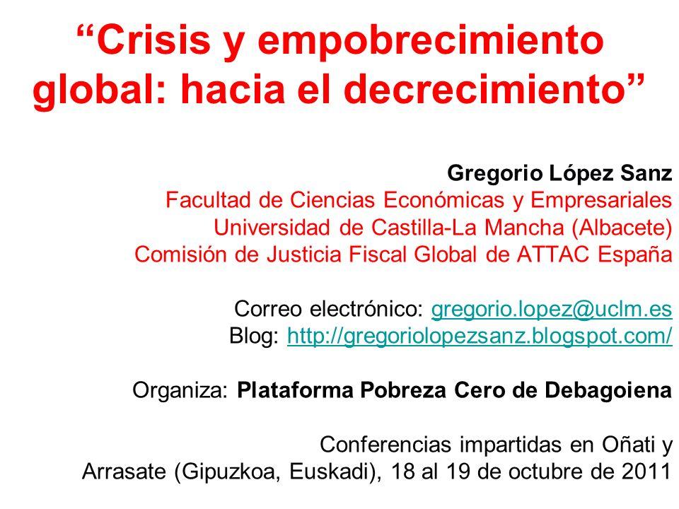 Crisis y empobrecimiento global: hacia el decrecimiento Gregorio López Sanz Facultad de Ciencias Económicas y Empresariales Universidad de Castilla-La Mancha (Albacete) Comisión de Justicia Fiscal Global de ATTAC España Correo electrónico: gregorio.lopez@uclm.esgregorio.lopez@uclm.es Blog: http://gregoriolopezsanz.blogspot.com/http://gregoriolopezsanz.blogspot.com/ Organiza: Plataforma Pobreza Cero de Debagoiena Conferencias impartidas en Oñati y Arrasate (Gipuzkoa, Euskadi), 18 al 19 de octubre de 2011