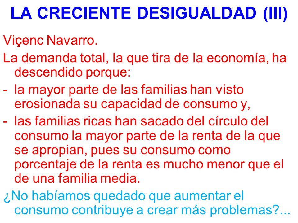 LA CRECIENTE DESIGUALDAD (III) Viçenc Navarro. La demanda total, la que tira de la economía, ha descendido porque: -la mayor parte de las familias han