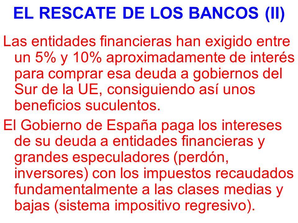 EL RESCATE DE LOS BANCOS (II) Las entidades financieras han exigido entre un 5% y 10% aproximadamente de interés para comprar esa deuda a gobiernos del Sur de la UE, consiguiendo así unos beneficios suculentos.
