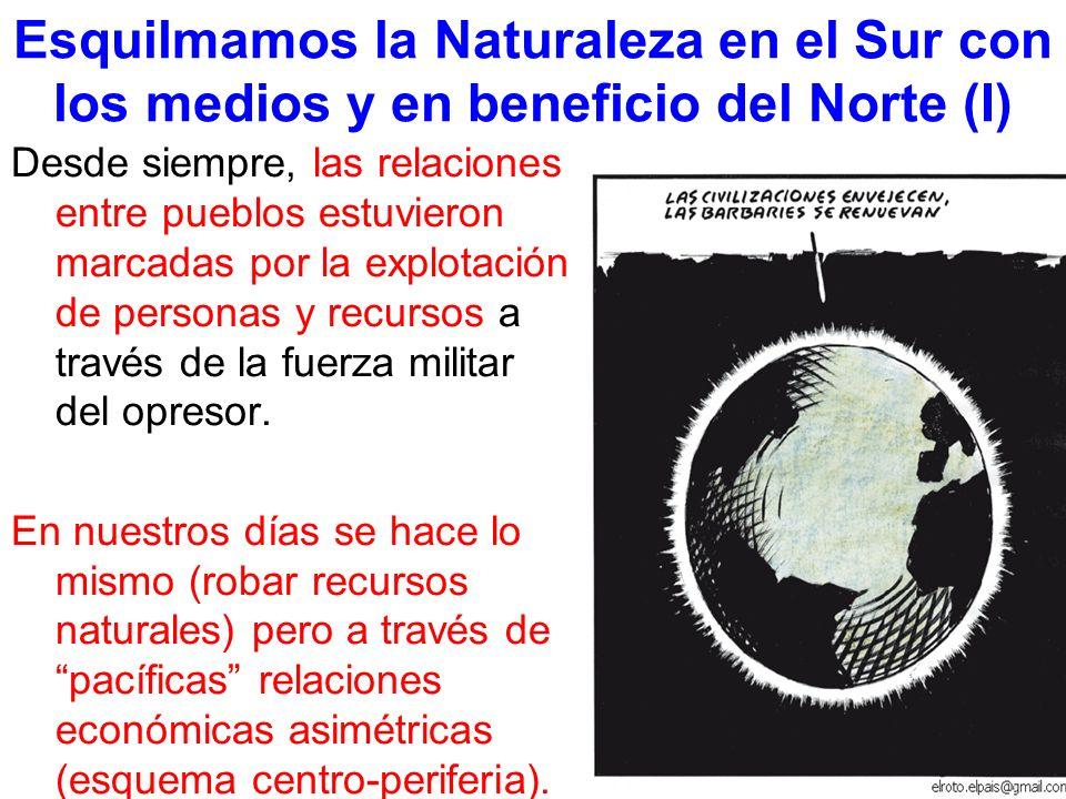 Esquilmamos la Naturaleza en el Sur con los medios y en beneficio del Norte (I) Desde siempre, las relaciones entre pueblos estuvieron marcadas por la