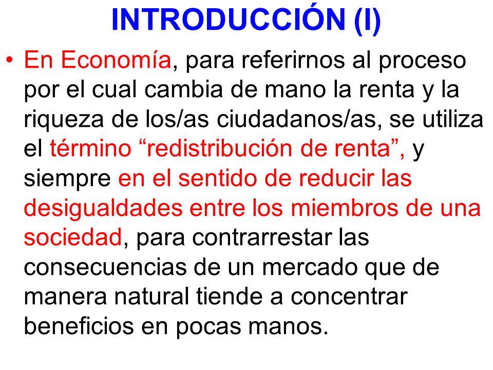 INTRODUCCIÓN (I) En Economía, para referirnos al proceso por el cual cambia de mano la renta y la riqueza de los/as ciudadanos/as, se utiliza el térmi