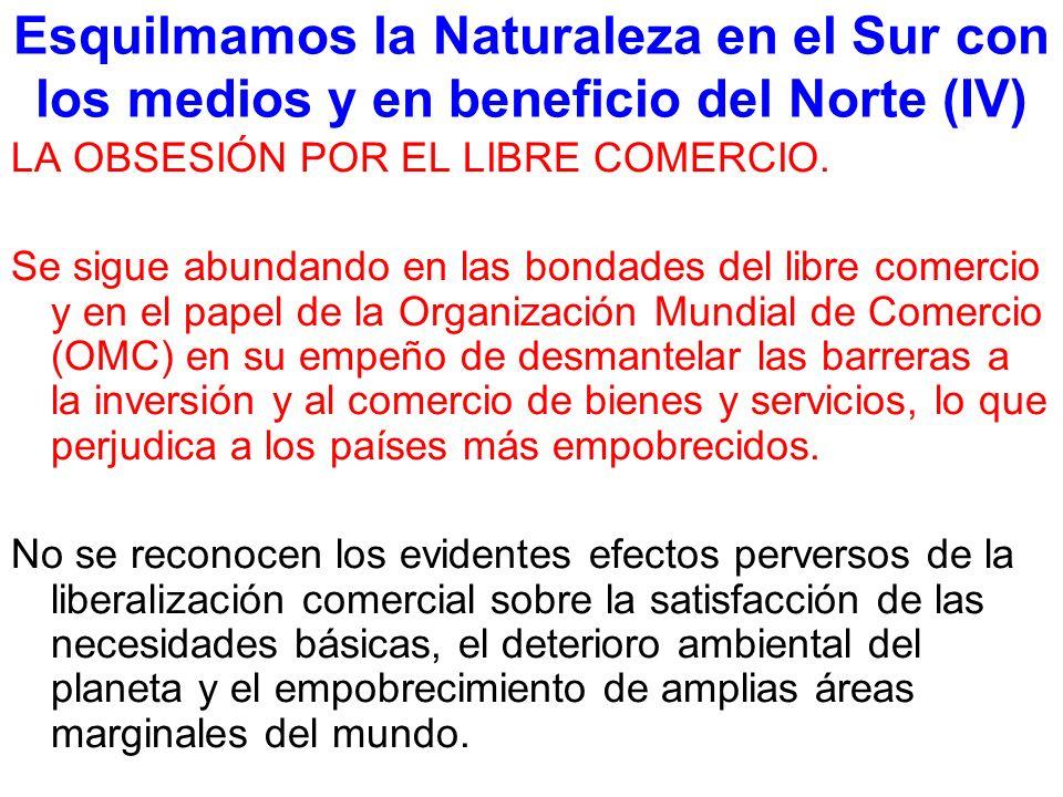 Esquilmamos la Naturaleza en el Sur con los medios y en beneficio del Norte (IV) LA OBSESIÓN POR EL LIBRE COMERCIO.