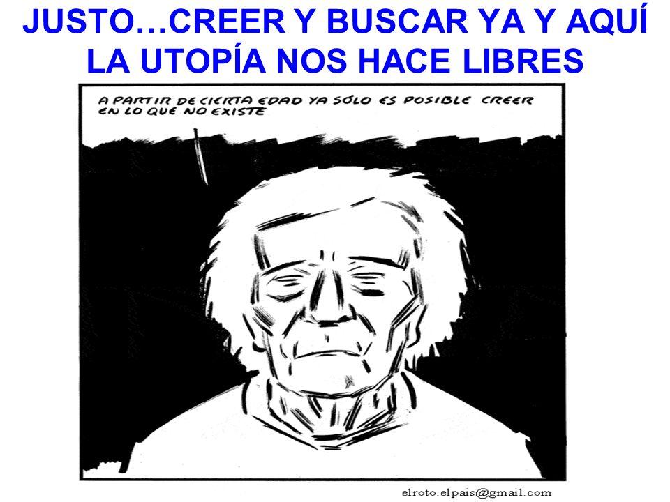 JUSTO…CREER Y BUSCAR YA Y AQUÍ LA UTOPÍA NOS HACE LIBRES