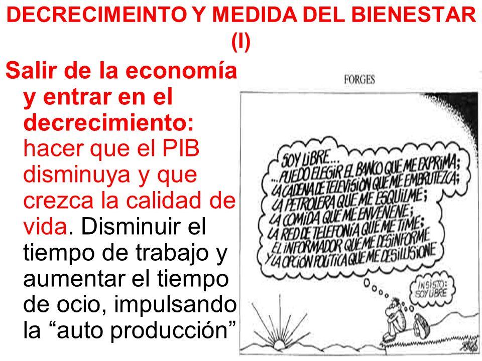 DECRECIMEINTO Y MEDIDA DEL BIENESTAR (I) Salir de la economía y entrar en el decrecimiento: hacer que el PIB disminuya y que crezca la calidad de vida.