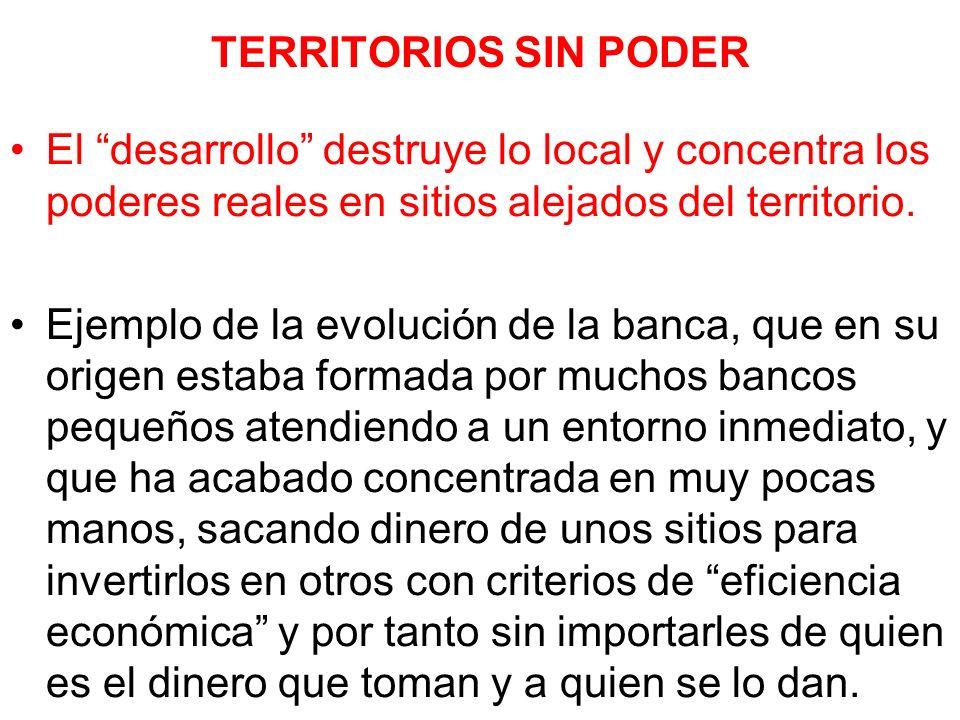 TERRITORIOS SIN PODER El desarrollo destruye lo local y concentra los poderes reales en sitios alejados del territorio. Ejemplo de la evolución de la