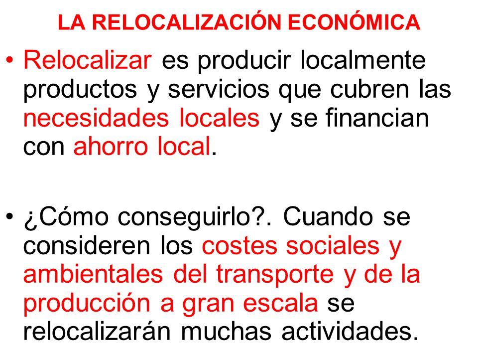 LA RELOCALIZACIÓN ECONÓMICA Relocalizar es producir localmente productos y servicios que cubren las necesidades locales y se financian con ahorro local.