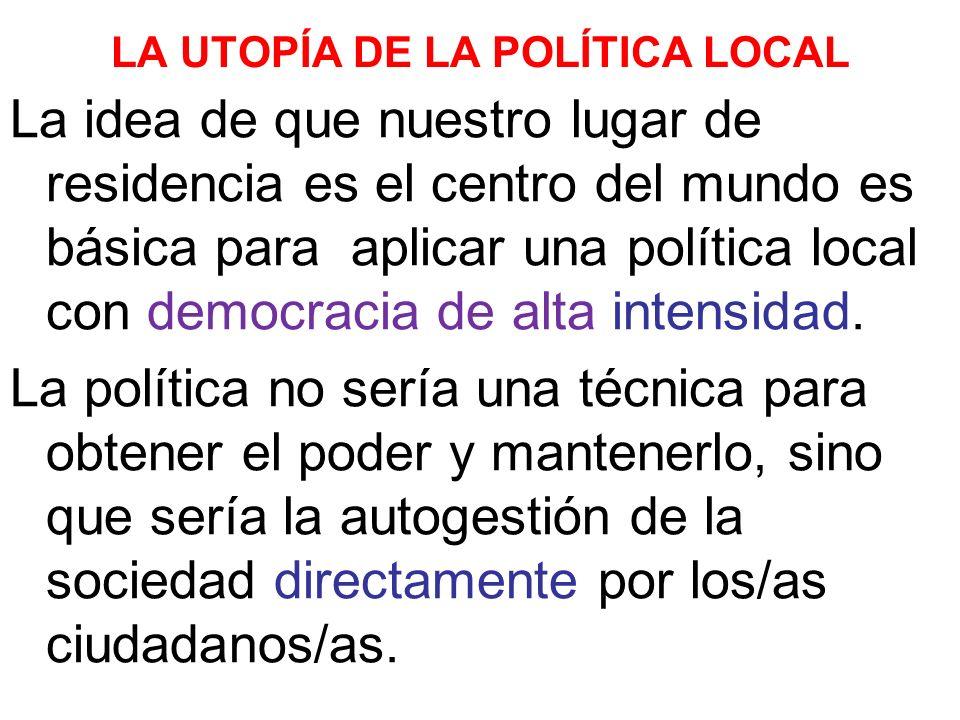 LA UTOPÍA DE LA POLÍTICA LOCAL La idea de que nuestro lugar de residencia es el centro del mundo es básica para aplicar una política local con democracia de alta intensidad.