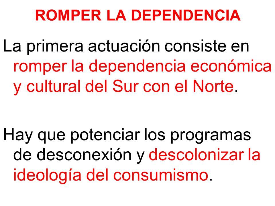 ROMPER LA DEPENDENCIA La primera actuación consiste en romper la dependencia económica y cultural del Sur con el Norte. Hay que potenciar los programa