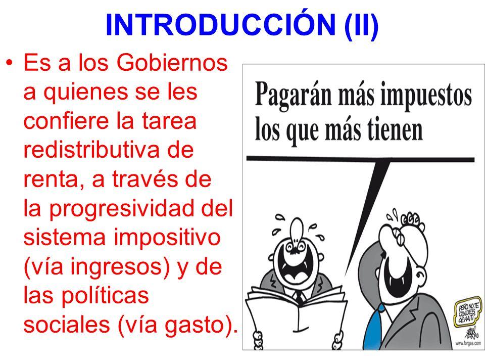 INTRODUCCIÓN (II) Es a los Gobiernos a quienes se les confiere la tarea redistributiva de renta, a través de la progresividad del sistema impositivo (vía ingresos) y de las políticas sociales (vía gasto).