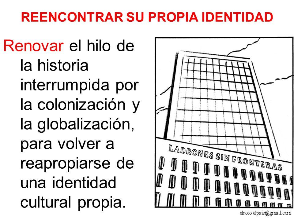 REENCONTRAR SU PROPIA IDENTIDAD Renovar el hilo de la historia interrumpida por la colonización y la globalización, para volver a reapropiarse de una identidad cultural propia.