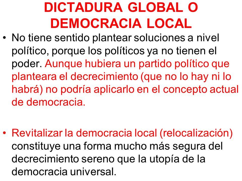 DICTADURA GLOBAL O DEMOCRACIA LOCAL No tiene sentido plantear soluciones a nivel político, porque los políticos ya no tienen el poder. Aunque hubiera