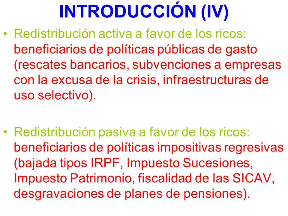 INTRODUCCIÓN (IV) Redistribución activa a favor de los ricos: beneficiarios de políticas públicas de gasto (rescates bancarios, subvenciones a empresas con la excusa de la crisis, infraestructuras de uso selectivo).