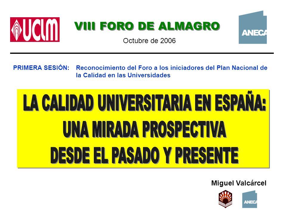 Miguel Valcárcel VIII FORO DE ALMAGRO Octubre de 2006 PRIMERA SESIÓN:Reconocimiento del Foro a los iniciadores del Plan Nacional de la Calidad en las Universidades