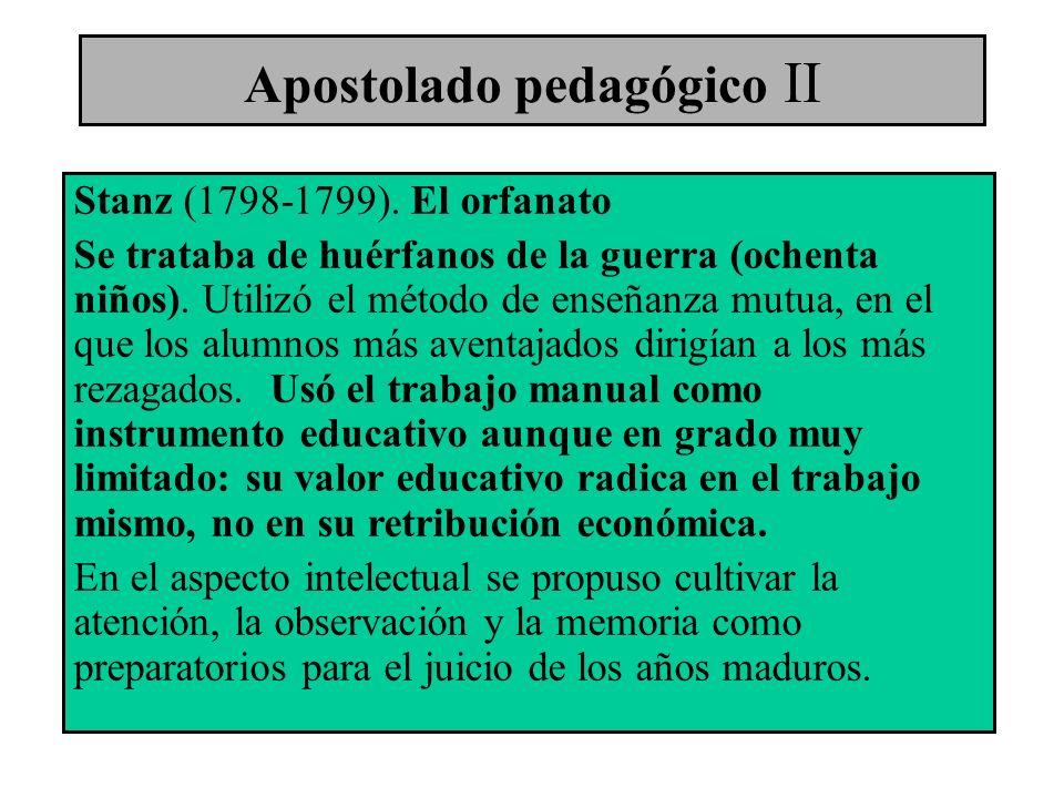 Apostolado pedagógico II Stanz (1798-1799). El orfanato Se trataba de huérfanos de la guerra (ochenta niños). Utilizó el método de enseñanza mutua, en