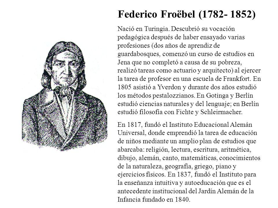 Federico Froëbel (1782- 1852) Nació en Turingia. Descubrió su vocación pedagógica después de haber ensayado varias profesiones (dos años de aprendiz