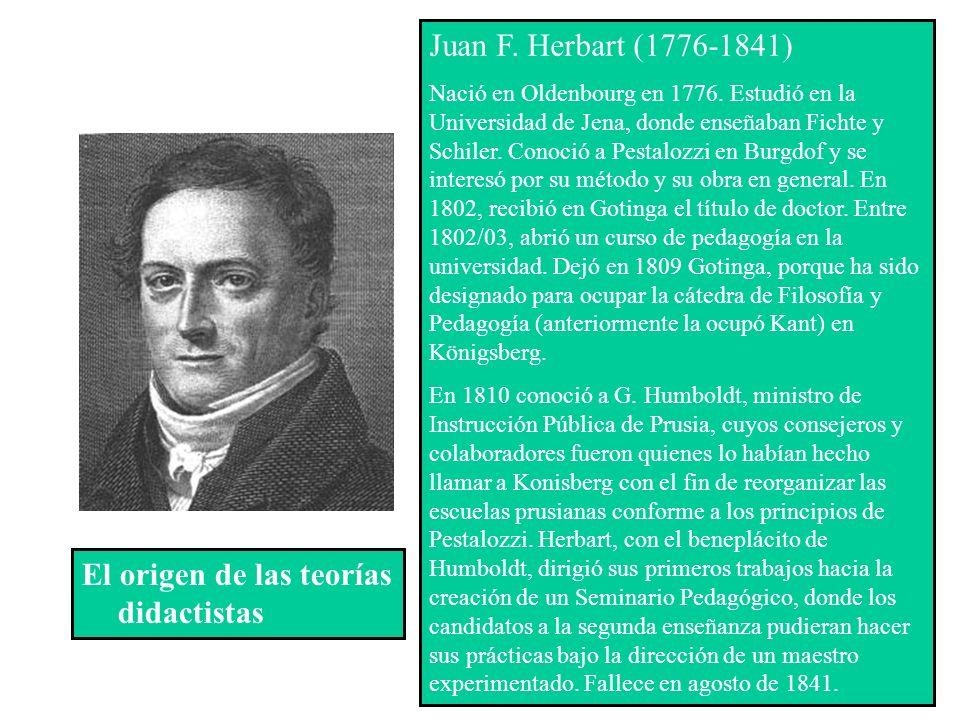 El origen de las teorías didactistas Juan F. Herbart (1776-1841) Nació en Oldenbourg en 1776. Estudió en la Universidad de Jena, donde enseñaban Ficht