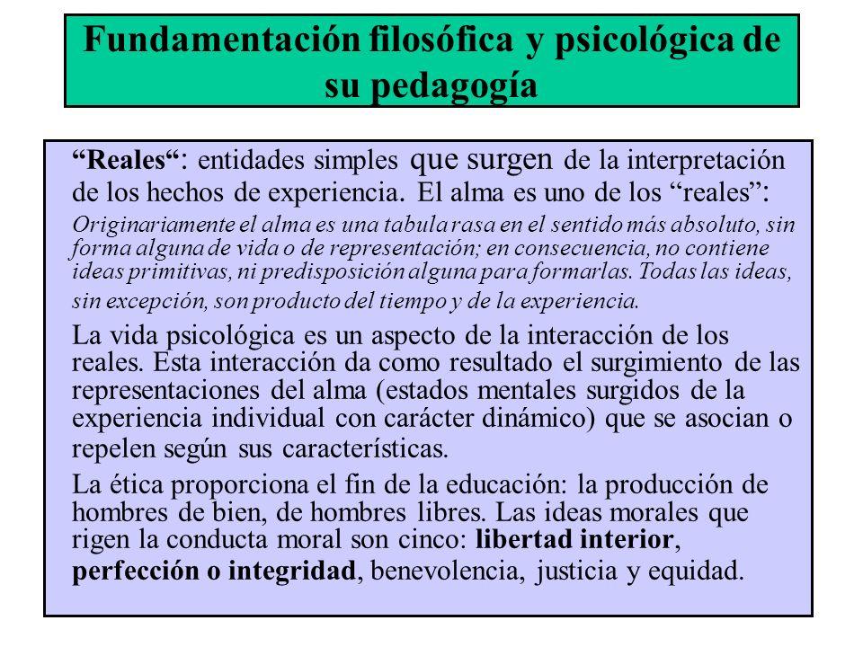 Fundamentación filosófica y psicológica de su pedagogía Reales : entidades simples que surgen de la interpretación de los hechos de experiencia. El al