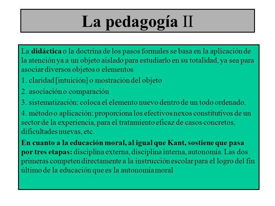 La pedagogía II La didáctica o la doctrina de los pasos formales se basa en la aplicación de la atención ya a un objeto aislado para estudiarlo en su