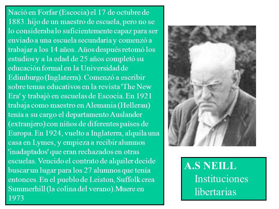 A.S NEILL Instituciones libertarias Nació en Forfar (Escocia) el 17 de octubre de 1883. hijo de un maestro de escuela, pero no se lo consideraba lo su