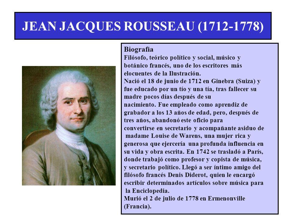 JEAN JACQUES ROUSSEAU (1712-1778) Biografía Filósofo, teórico político y social, músico y botánico francés, uno de los escritores más elocuentes de la