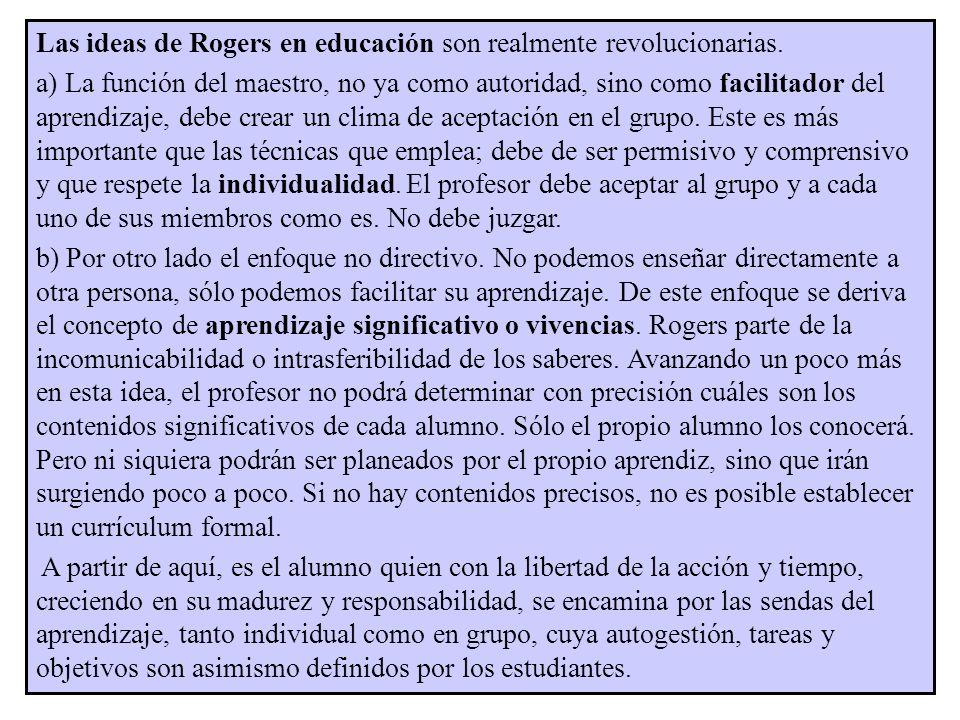 Las ideas de Rogers en educación son realmente revolucionarias. a) La función del maestro, no ya como autoridad, sino como facilitador del aprendizaje