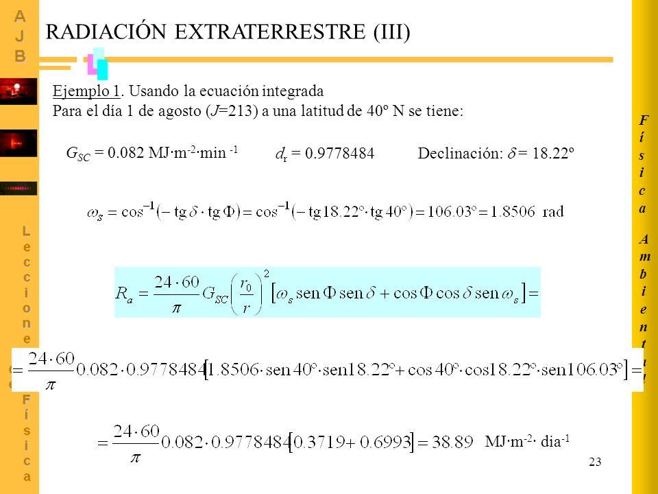 23 Ejemplo 1. Usando la ecuación integrada Para el día 1 de agosto (J=213) a una latitud de 40º N se tiene: G SC = 0.082 MJ·m -2 ·min -1 d r = 0.97784