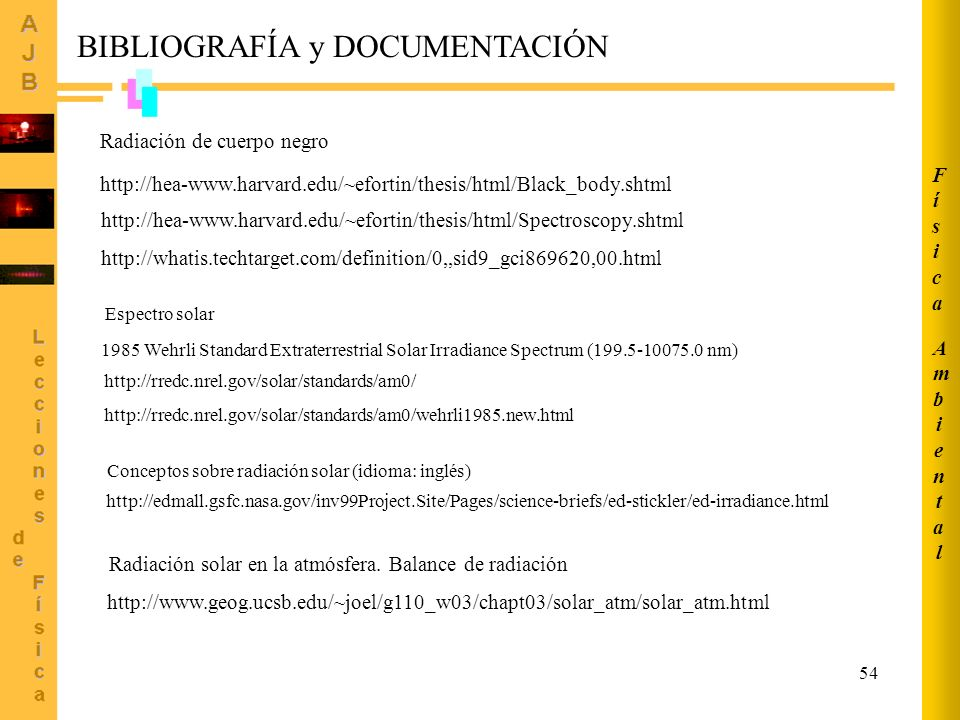 54 BIBLIOGRAFÍA y DOCUMENTACIÓN http://hea-www.harvard.edu/~efortin/thesis/html/Black_body.shtml Radiación de cuerpo negro http://whatis.techtarget.co
