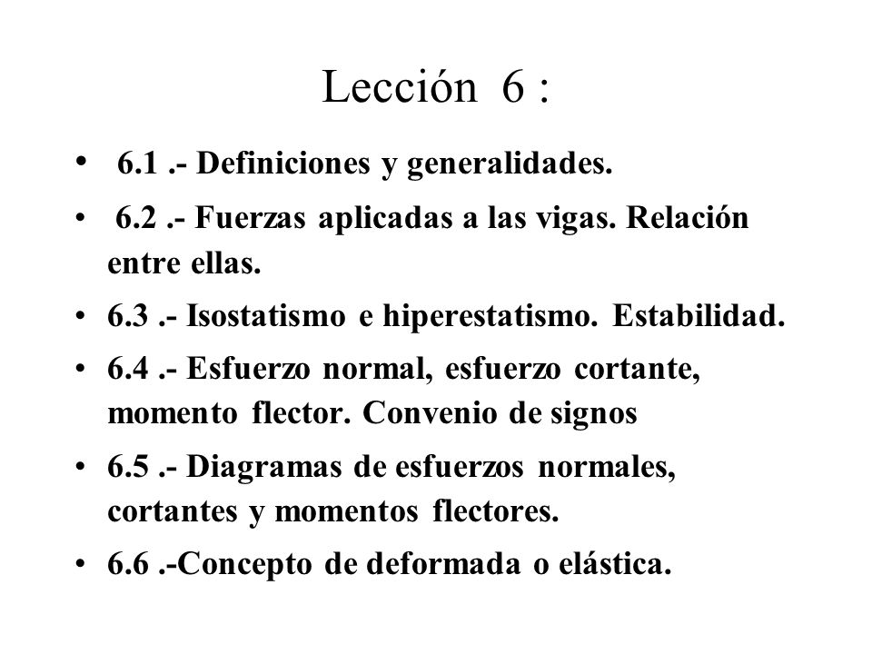 Lección 6 : 6.1.- Definiciones y generalidades. 6.2.- Fuerzas aplicadas a las vigas. Relación entre ellas. 6.3.- Isostatismo e hiperestatismo. Estabil