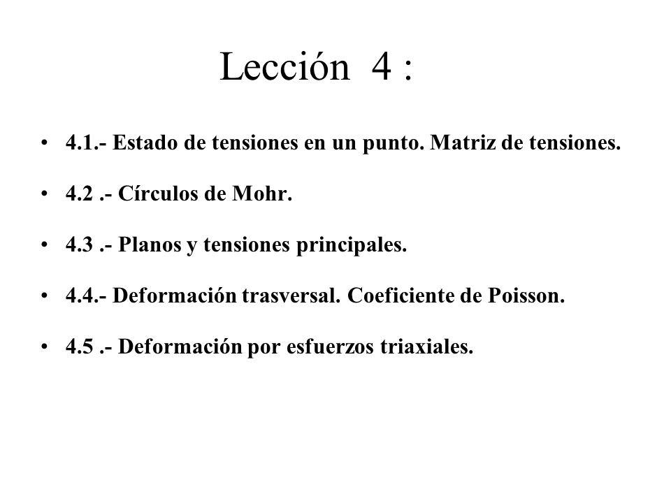 Lección 4 : 4.1.- Estado de tensiones en un punto. Matriz de tensiones. 4.2.- Círculos de Mohr. 4.3.- Planos y tensiones principales. 4.4.- Deformació